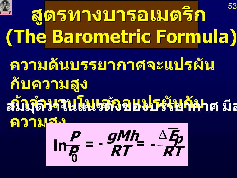 สูตรทางบารอเมตริก (The Barometric Formula) (The Barometric Formula) ความดันบรรยากาศจะแปรผัน กับความสูง ถ้าจำนวนโมเลกุลแปรผันกับ ความสูง RT E gMh P P p