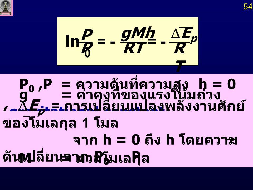 RTRT RT gMh P P EpEp -=-= 0 ln P 0,P = ความดันที่ความสูง h = 0 และ h g = ค่าคงที่ของแรงโน้มถ่วง (gravitational constant) M = มวลโมเลกุล 54  E p = ก