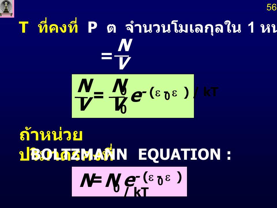 T ที่คงที่ P ต  จำนวนโมเลกุลใน 1 หน่วยปริมาตร ถ้าหน่วย ปริมาตรคงที่ 56 V N = e - (  -  ) / kT V N V N 0 0 = 0 BOLTZMANN EQUATION : NN 0 = e -