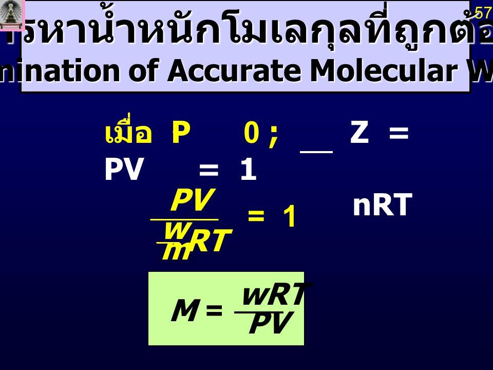การหาน้ำหนักโมเลกุลที่ถูกต้อง (Determination of Accurate Molecular Weights) RT m w PV = 1 PV wRT M= 57 เมื่อ P 0 ; Z = PV = 1 nRT