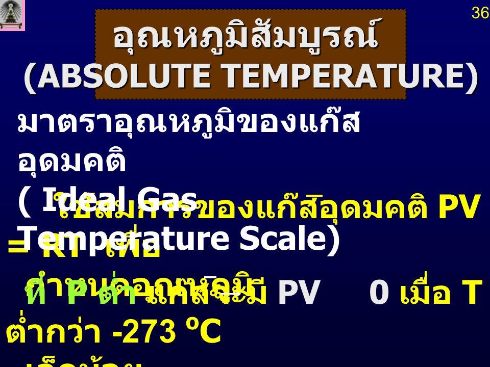 เนื่องจากไม่สามารถทำให้ แก๊สมีอุณหภูมิลดลง ถึงศูนย์องศาสัมบูรณ์ได้ จึงใช้ อุณหภูมิที่จุด ร่วมสาม (triple point temperature, T t ) ของน้ำ ในการหาอุณหภูมิศูนย์สัมบูรณ์ อุณหภูมินี้เป็นขีดจำกัดล่างของมาตราอุณหภูมิ เรียกว่า อุณหภูมิศูนย์สัมบูรณ์ (absolute zero temperature) 37