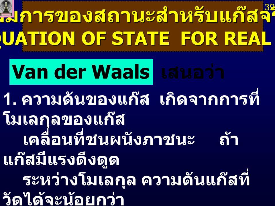 สมการของสถานะสำหรับแก๊สจริง (EQUATION OF STATE FOR REAL GAS) (EQUATION OF STATE FOR REAL GAS) Van der Waals เสนอว่า 1. ความดันของแก๊ส เกิดจากการที่ โม