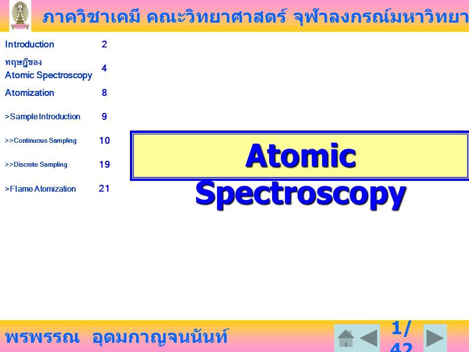 ภาควิชาเคมี คณะวิทยาศาสตร์ จุฬาลงกรณ์มหาวิทยาลัย พรพรรณ อุดมกาญจนนันท์ Introduction2 ทฤษฎีของ Atomic Spectroscopy 4 Atomization8 >Sample Introduction 9 >>Continuous Sampling 10 >>Discrete Sampling 19 >Flame Atomization 21 2/ 42 บทนำ สารเคมีที่มีอยู่หลายล้านชนิด ส่วนใหญ่อยู่ในรูปของสารประกอบหรือโมเลกุล ดังนั้นการที่จะ วิเคราะห์โดยเทคนิค Atomic Spectroscopy จะต้องมีขั้นตอนของการเปลี่ยนโมเลกุลเป็นอะตอม เพราะ Atomic Spectroscopy มีข้อดี ดังต่อไปนี้ Sensitivity ทุกอะตอมสามารถดูดกลืนแสงได้ โดยเฉพาะอะตอมของโลหะต่าง ๆ ซึ่งวิเคราะห์ด้วย Atomic spectrometry Specificity อะตอมแต่ละชนิดจะดูดกลืนแสงที่ความยาวคลื่นเฉพาะ อะตอมให้ Line Spectrum Quantitative ปริมาณแสงที่ดูดกลืนเป็นสัดส่วนโดยตรงกับความเข้มข้นของอะตอม