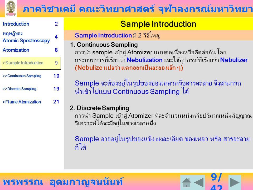 ภาควิชาเคมี คณะวิทยาศาสตร์ จุฬาลงกรณ์มหาวิทยาลัย พรพรรณ อุดมกาญจนนันท์ Introduction2 ทฤษฎีของ Atomic Spectroscopy 4 Atomization8 >Sample Introduction 9 >>Continuous Sampling 10 >>Discrete Sampling 19 >Flame Atomization 21 20 /4 2 การเกิด Atomic Vapor โดย Discrete Sample Introduction นำสารตัวอย่างมาในปริมาณที่แน่นอน ตัวทำละลาย (solvent) (ถ้ามี) ได้รับความร้อนจาก atomizer ทำให้ระเหยไปหมด จากนั้น ความร้อนที่สูงขึ้นทำให้สารตัวอย่าง แตกออกเป็นอะตอมและอยู่ในสภาพไอ สภาพที่ไม่ต้องการให้เกิดในชั้น atomization นี้คือ การสูญเสียอะตอมไปโดยการแตกตัวออกเป็น ไอออน หรือการที่สารตัวอย่างบางส่วนไม่แตกออกเป็นอะตอม หรือรวมกับอะตอมอื่นเกิดเป็นโมเลกุล