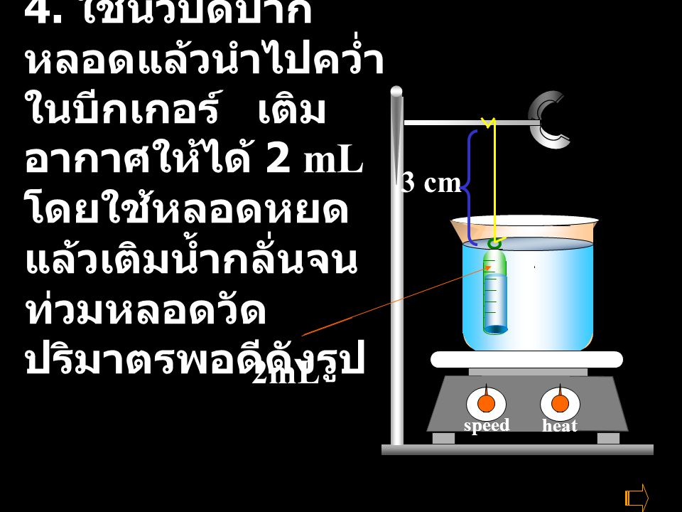heat stire 100 200 heat stire heat stire heat speed heat speed heat speed 4. ใช้นิ้วปิดปาก หลอดแล้วนำไปคว่ำ ในบีกเกอร์ เติม อากาศให้ได้ 2 mL โดยใช้หลอ