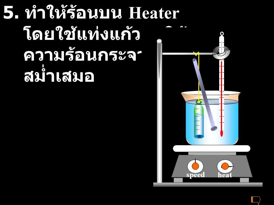 heat speed 5. ทำให้ร้อนบน Heater โดยใช้แท่งแก้วคนให้ ความร้อนกระจายอย่าง สม่ำเสมอ heat speed