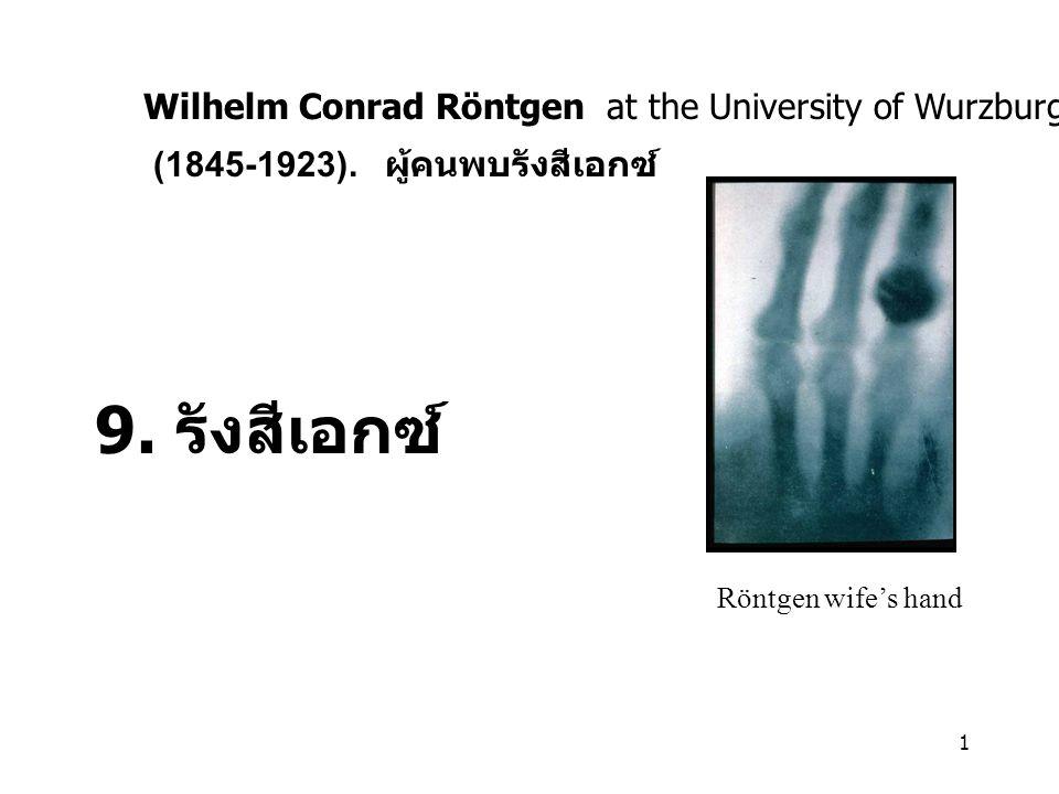 1 9. รังสีเอกซ์ Röntgen wife's hand Wilhelm Conrad Röntgen at the University of Wurzburg in Germany (1845-1923). ผู้คนพบรังสีเอกซ์