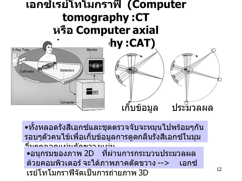 12 เอกซ์เรย์โทโมกราฟี (Computer tomography :CT หรือ Computer axial tomography :CAT) ทั้งหลอดรังสีเอกซ์และชุดตรวจจับจะหมุนไปพร้อมๆกัน รอบๆตัวคนไข้เพื่อ