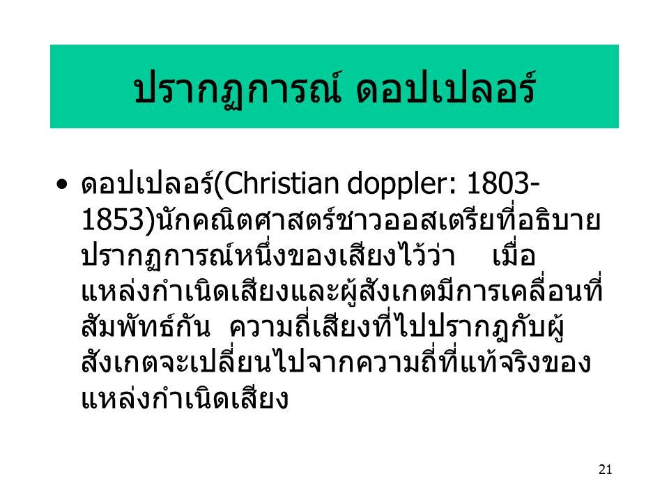 21 ปรากฏการณ์ ดอปเปลอร์ ดอปเปลอร์ (Christian doppler: 1803- 1853) นักคณิตศาสตร์ชาวออสเตรียที่อธิบาย ปรากฏการณ์หนึ่งของเสียงไว้ว่า เมื่อ แหล่งกำเนิดเสียงและผู้สังเกตมีการเคลื่อนที่ สัมพัทธ์กัน ความถี่เสียงที่ไปปรากฎกับผู้ สังเกตจะเปลี่ยนไปจากความถี่ที่แท้จริงของ แหล่งกำเนิดเสียง