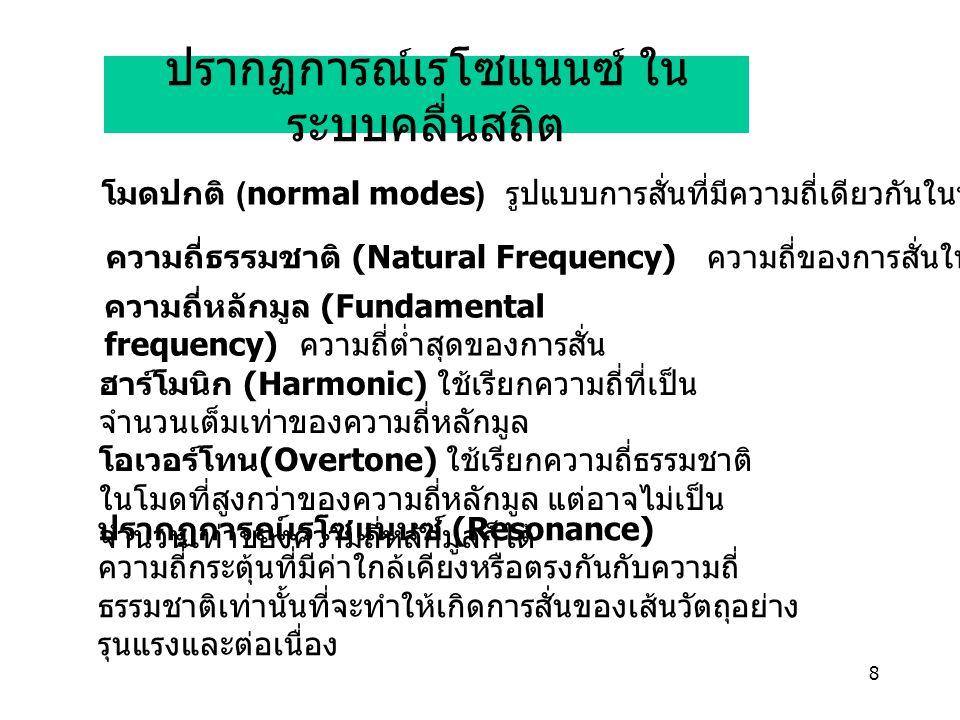 8 ปรากฏการณ์เรโซแนนซ์ ใน ระบบคลื่นสถิต ปรากฏการณ์เรโซแนนซ์ (Resonance) ความถี่กระตุ้นที่มีค่าใกล้เคียงหรือตรงกันกับความถี่ ธรรมชาติเท่านั้นที่จะทำให้เกิดการสั่นของเส้นวัตถุอย่าง รุนแรงและต่อเนื่อง ฮาร์โมนิก (Harmonic) ใช้เรียกความถี่ที่เป็น จำนวนเต็มเท่าของความถี่หลักมูล โอเวอร์โทน (Overtone) ใช้เรียกความถี่ธรรมชาติ ในโมดที่สูงกว่าของความถี่หลักมูล แต่อาจไม่เป็น จำนวนเท่าของความถี่หลักมูลก็ได้ ความถี่หลักมูล (Fundamental frequency) ความถี่ต่ำสุดของการสั่น โมดปกติ (normal modes) รูปแบบการสั่นที่มีความถี่เดียวกันในทุกๆทิศทาง ความถี่ธรรมชาติ (Natural Frequency) ความถี่ของการสั่นในแต่ละโมด