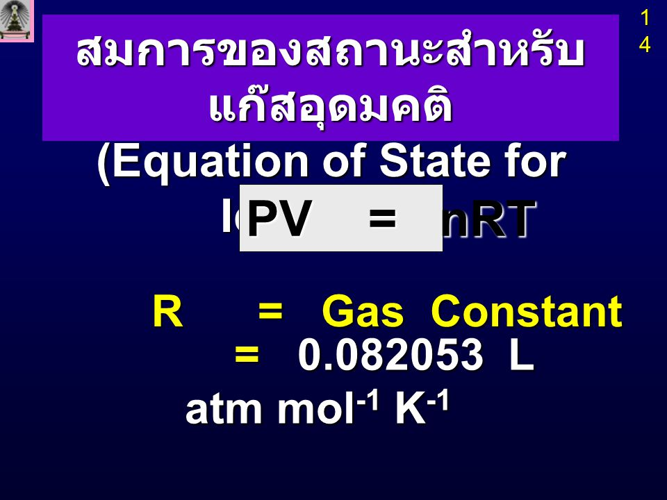 สมการของสถานะสำหรับ แก๊สอุดมคติ (Equation of State for Ideal Gas) R = Gas Constant PV = nRT 14141414 = 0.082053 L atm mol -1 K -1 = 0.082053 L atm mol