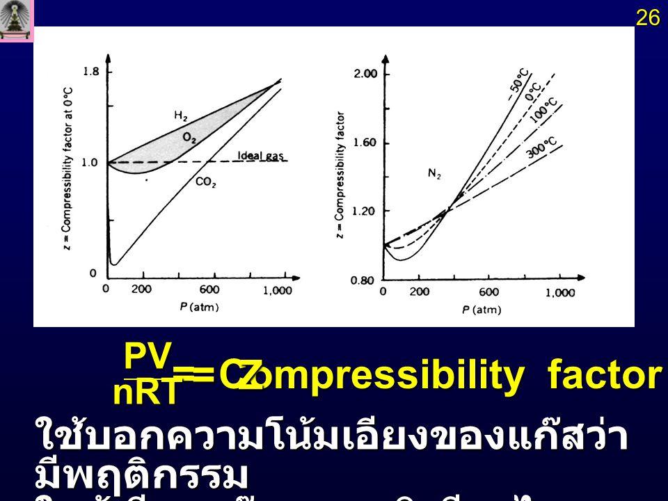 แก๊สอุดมคติ แก๊สอุดมคติ Z = 1 ทุกสภาวะ Z = 1 ทุกสภาวะ กราฟไม่เป็นเส้นตรง โดยเริ่มจาก Z = 1 ที่ P = 0 กราฟไม่เป็นเส้นตรง โดยเริ่มจาก Z = 1 ที่ P = 0 แล้วเบี่ยงเบนทั้งในทางที่ Z > 1 และ Z 1 และ Z < 1 ขึ้นกับ อุณหภูมิิ อุณหภูมิิ 27272727 กราฟระหว่าง Z กับ P เป็นเส้นตรง ขนานกับแกน P (Slope = 0) แก๊ส จริง แก๊ส จริง