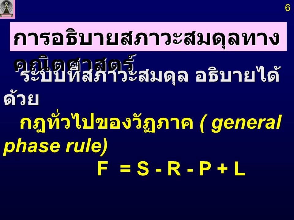 R = จำนวนสมดุลที่เกิดขึ้นอย่างอิสระ R = จำนวนสมดุลที่เกิดขึ้นอย่างอิสระ F = S - R - P + L F = จำนวนระดับขั้นความเสรี (degree of freedom) F = จำนวนระดับขั้นความเสรี (degree of freedom) = จำนวนตัวแปรอิสระ = จำนวนตัวแปรอิสระ S = จำนวนชนิดของ โมเลกุล /species ที่มีอยู่ในระบบ S = จำนวนชนิดของ โมเลกุล /species ที่มีอยู่ในระบบ L = จำนวนตัวแปร field เช่น T,P, สนามไฟฟ้า, L = จำนวนตัวแปร field เช่น T,P, สนามไฟฟ้า, สนามแม่เหล็ก สนามแม่เหล็ก P = จำนวนวัฏภาค (phase) ใน ระบบ P = จำนวนวัฏภาค (phase) ใน ระบบ 7