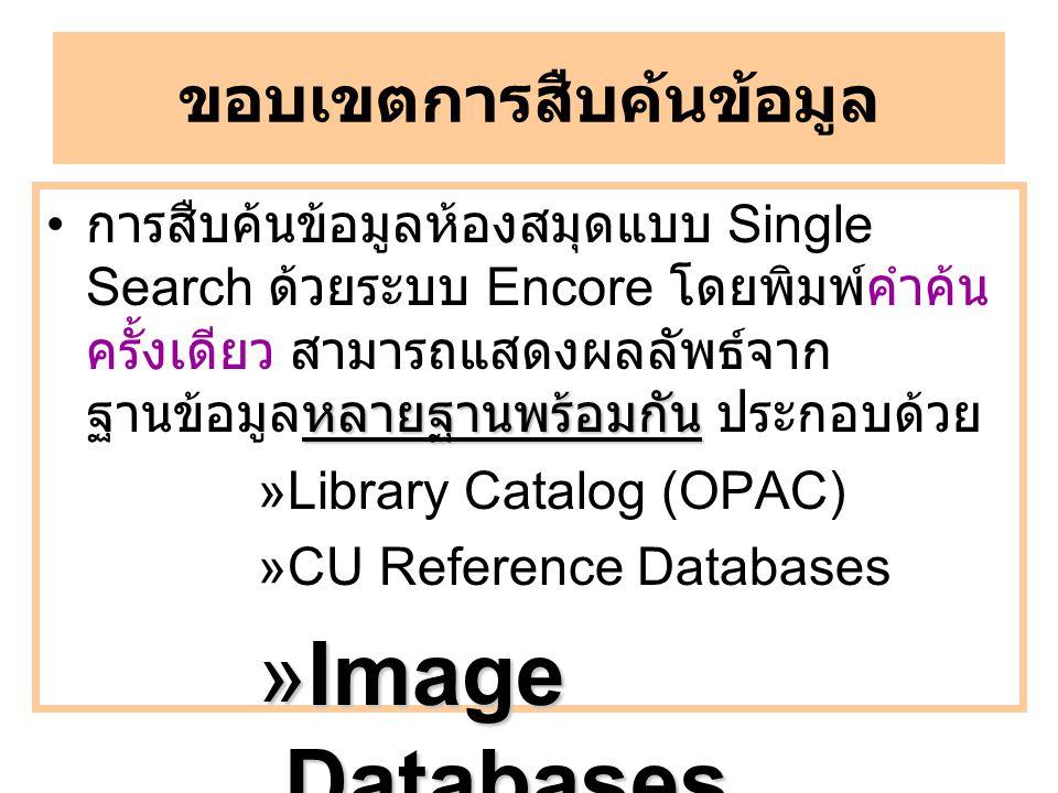 ขอบเขตการสืบค้นข้อมูล หลายฐานพร้อมกัน การสืบค้นข้อมูลห้องสมุดแบบ Single Search ด้วยระบบ Encore โดยพิมพ์คำค้น ครั้งเดียว สามารถแสดงผลลัพธ์จาก ฐานข้อมูลหลายฐานพร้อมกัน ประกอบด้วย »Library Catalog (OPAC) »CU Reference Databases »Image Databases