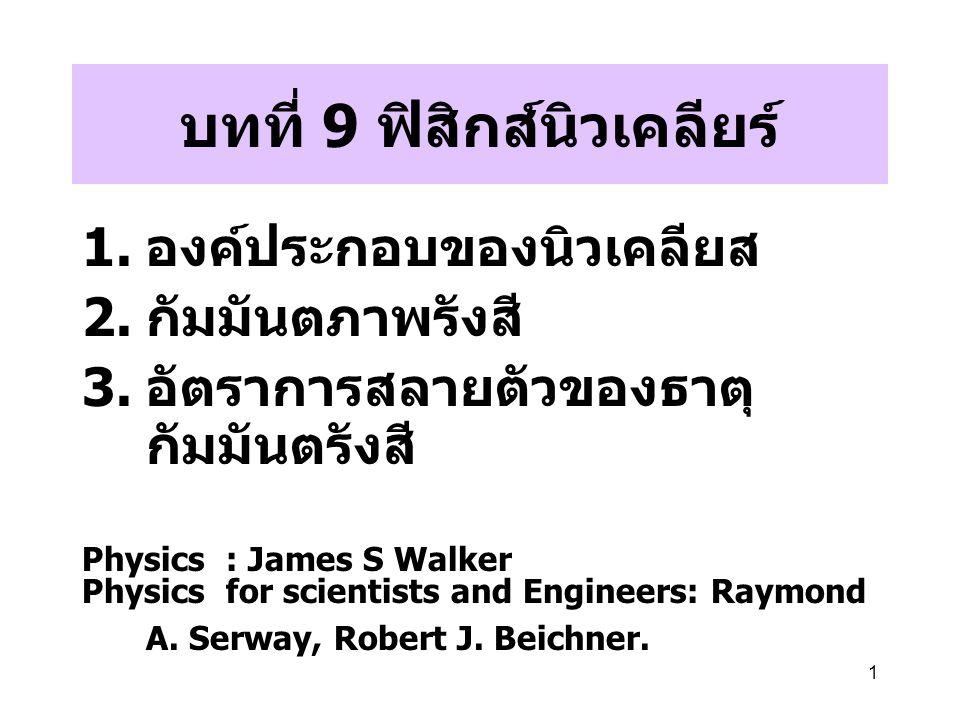 1 บทที่ 9 ฟิสิกส์นิวเคลียร์ 1. องค์ประกอบของนิวเคลียส 2. กัมมันตภาพรังสี 3. อัตราการสลายตัวของธาตุ กัมมันตรังสี Physics : James S Walker Physics for s