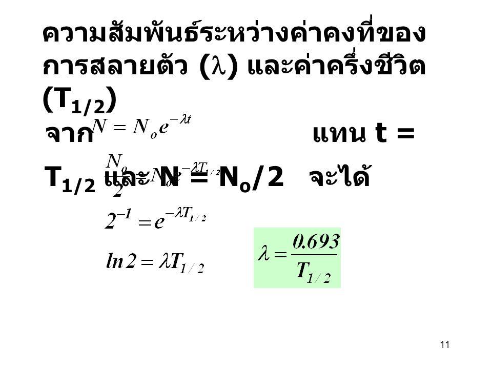 11 ความสัมพันธ์ระหว่างค่าคงที่ของ การสลายตัว ( ) และค่าครึ่งชีวิต (T 1/2 ) จาก แทน t = T 1/2 และ N = N o /2 จะได้
