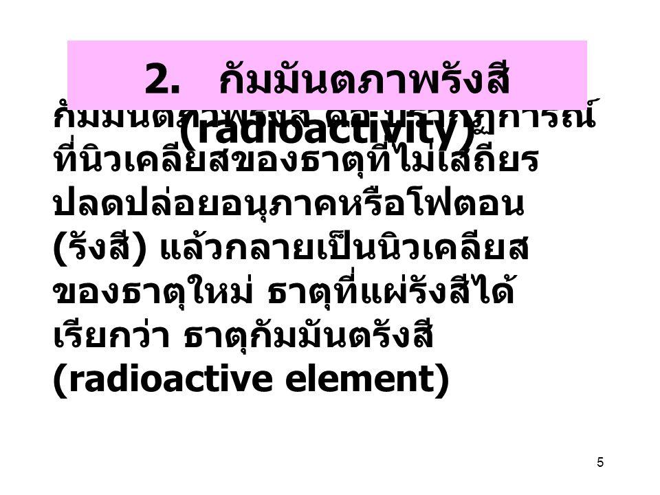 5 กัมมันตภาพรังสี คือ ปรากฏการณ์ ที่นิวเคลียสของธาตุที่ไม่เสถียร ปลดปล่อยอนุภาคหรือโฟตอน ( รังสี ) แล้วกลายเป็นนิวเคลียส ของธาตุใหม่ ธาตุที่แผ่รังสีได