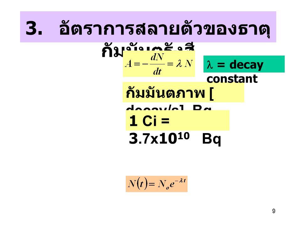 9 3. อัตราการสลายตัวของธาตุ กัมมันตรังสี กัมมันตภาพ [ decay/s], Bq 1 Ci = 3.7x10 10 Bq = decay constant