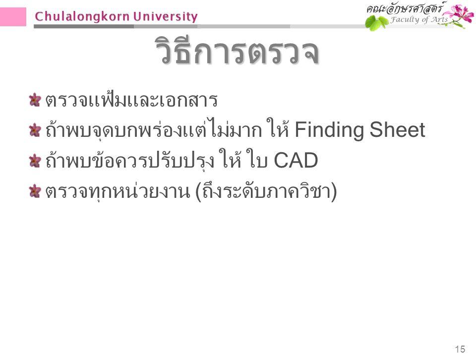 Chulalongkorn University วิธีการตรวจ ตรวจแฟ้มและเอกสาร ถ้าพบจุดบกพร่องแต่ไม่มาก ให้ Finding Sheet ถ้าพบข้อควรปรับปรุง ให้ ใบ CAD ตรวจทุกหน่วยงาน (ถึงร