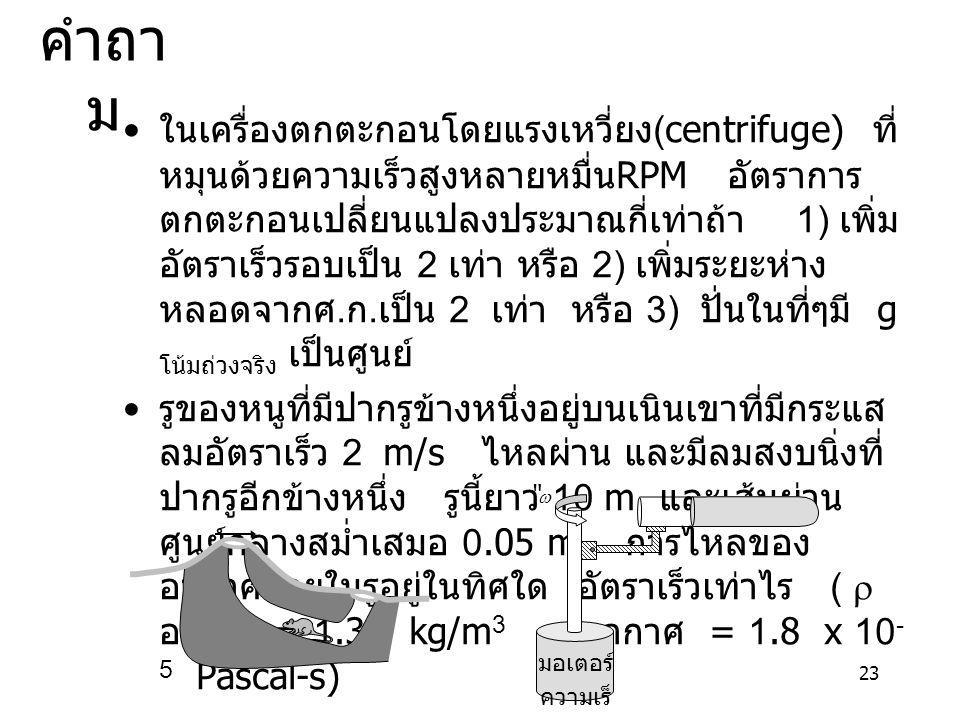 23 คำถา ม ในเครื่องตกตะกอนโดยแรงเหวี่ยง (centrifuge) ที่ หมุนด้วยความเร็วสูงหลายหมื่น RPM อัตราการ ตกตะกอนเปลี่ยนแปลงประมาณกี่เท่าถ้า 1) เพิ่ม อัตราเร