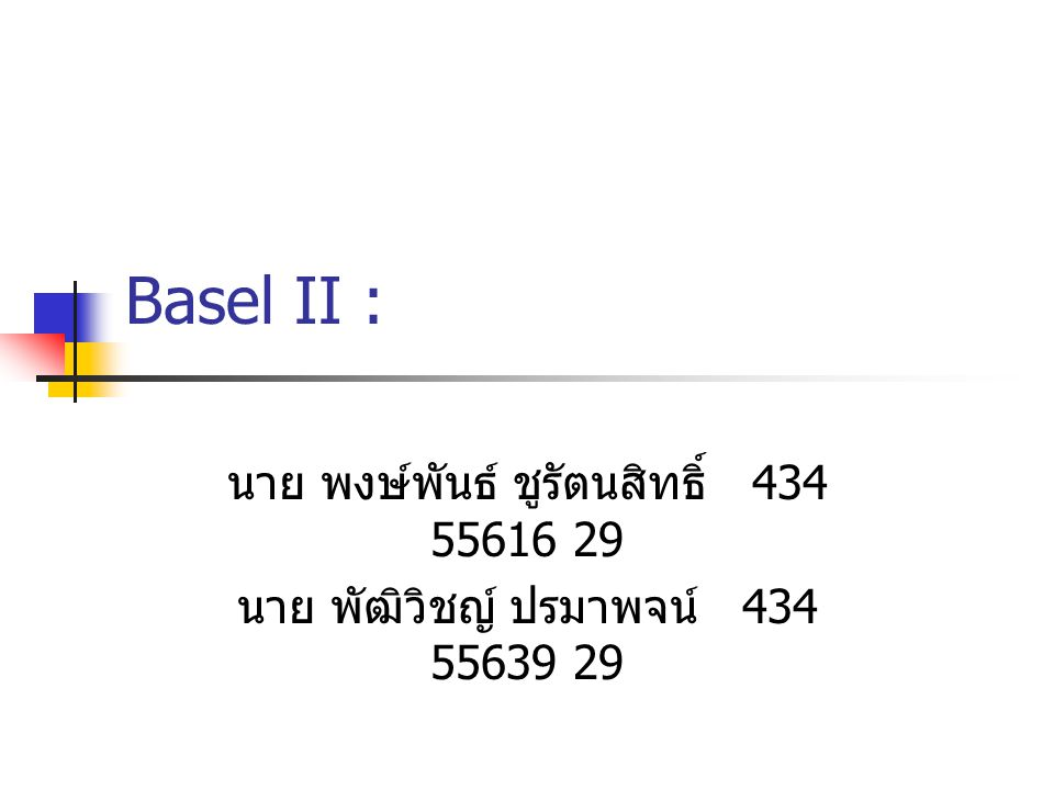 ผลกระทบต่อการดำเนินงานของ ธนาคารพาณิชย์ไทย มาตรฐานเงินกองทุนใหม่ สร้างเสถียรภาพใน ระบบการเงินไทย และเพิ่มความเป็นธรรมใน การแข่งขันระหว่างธนาคารพาณิชย์ใน ประเทศ ฐานข้อมูลของลูกค้า ปัจจัยสำคัญที่ช่วยหนุน การเดินหน้าตาม Basel II ระยะเวลาของการเก็บสะสมข้อมูล ประเภทของลูกค้า และข้อมูลด้านหลักประกัน