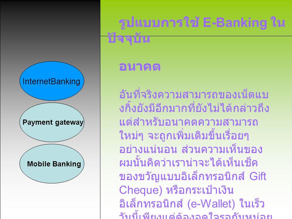 รูปแบบการใช้ E-Banking ใน ปัจจุบัน InternetBanking Payment gateway Mobile Banking อนาคต อันที่จริงความสามารถของเน็ตแบ งกิ้งยังมีอีกมากที่ยังไม่ได้กล่า