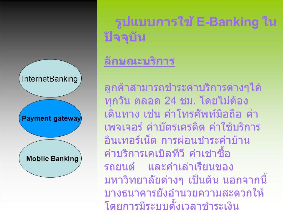 รูปแบบการใช้ E-Banking ใน ปัจจุบัน InternetBanking Payment gateway Mobile Banking ลักษณะบริการ ลูกค้าสามารถชำระค่าบริการต่างๆได้ ทุกวัน ตลอด 24 ชม. โด