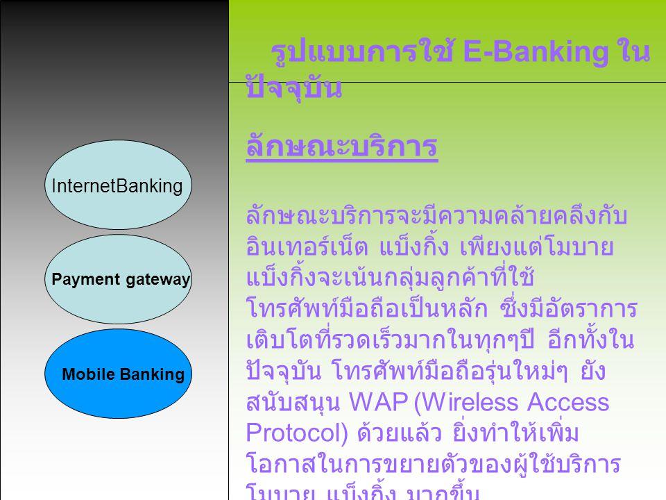 รูปแบบการใช้ E-Banking ใน ปัจจุบัน InternetBanking Payment gateway Mobile Banking ลักษณะบริการ ลักษณะบริการจะมีความคล้ายคลึงกับ อินเทอร์เน็ต แบ็งกิ้ง
