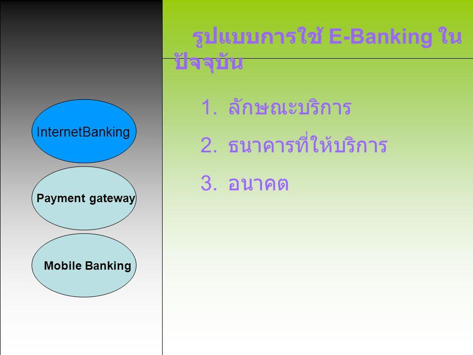 รูปแบบการใช้ E-Banking ใน ปัจจุบัน InternetBanking Payment gateway Mobile Banking 1. ลักษณะบริการ 2. ธนาคารที่ให้บริการ 3. อนาคต