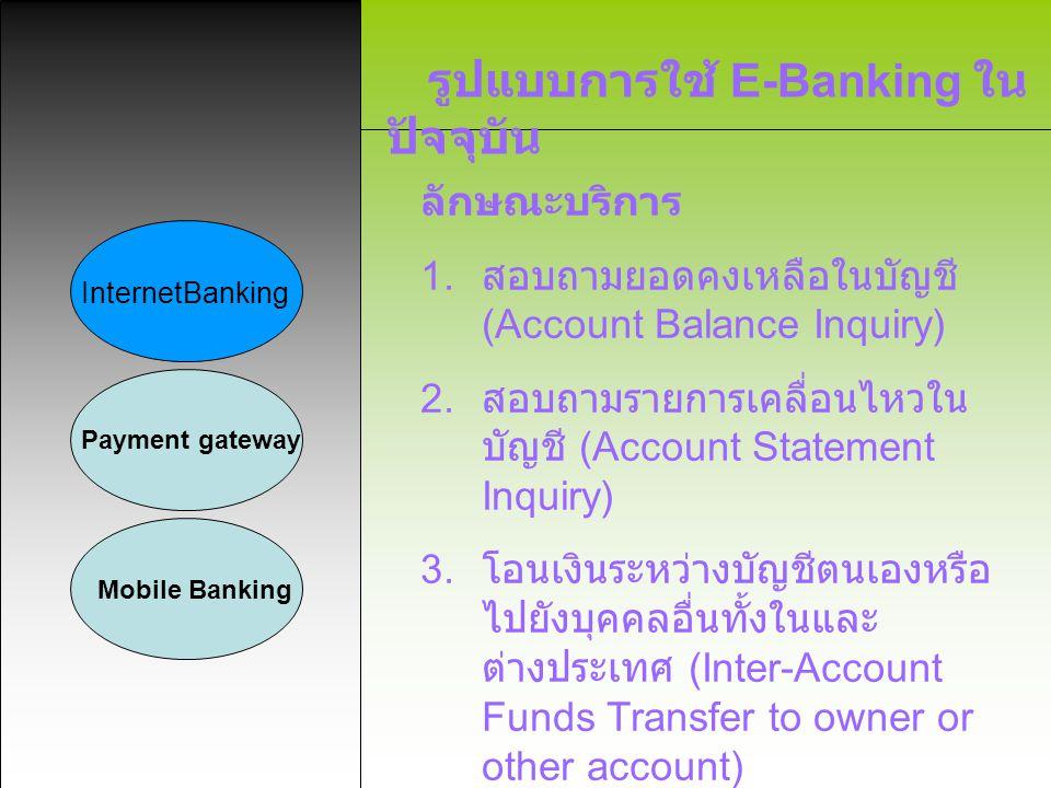 รูปแบบการใช้ E-Banking ใน ปัจจุบัน InternetBanking Payment gateway Mobile Banking ลักษณะบริการ 1. สอบถามยอดคงเหลือในบัญชี (Account Balance Inquiry) 2.