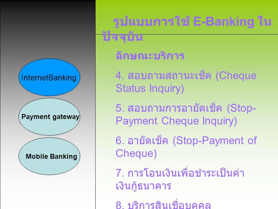 รูปแบบการใช้ E-Banking ใน ปัจจุบัน InternetBanking Payment gateway Mobile Banking ธนาคารที่ให้บริการ 1. ASIA CyberBanking ของธนาคาร เอเชีย 2. Citibank Online ของธนาคาร ซิตี้ แบงก์ 3. SCB Easy ของธนาคารไทยพาณิชย์ 4. KTB Internet Banking ของ ธนาคารกรุงไทย 5. TFB e-Internet Banking ของธนาคาร กสิกรไทย 6. Krungsri Online ของธนาคารกรุงศรี อยุธยา 7. Bualuang iBanking ของธนาคาร กรุงเทพ 8. TMB Direct Internet Banking ของ ธนาคารทหารไทย