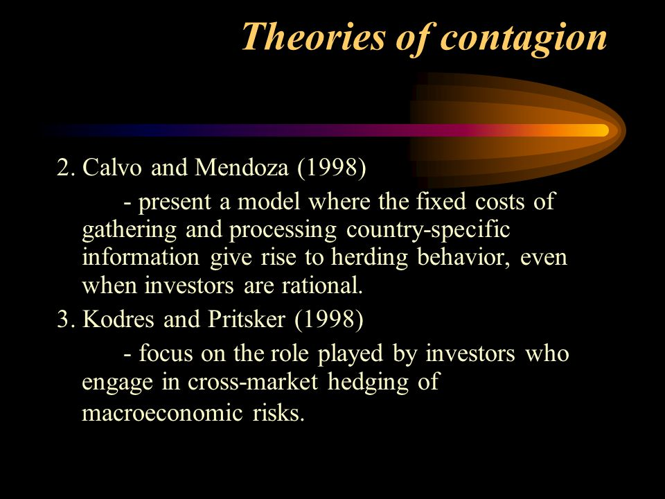 Theories of contagion 2. Calvo and Mendoza (1998) - present a model where the fixed costs of gathering and processing country-specific information giv