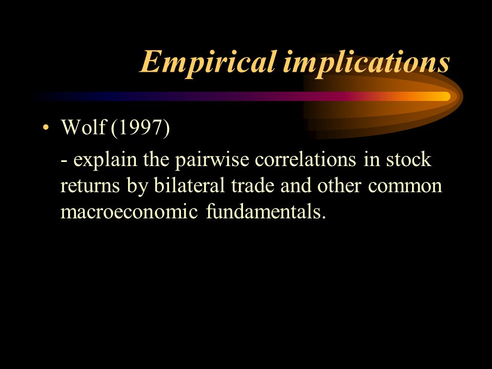 Empirical implications Wolf (1997) - explain the pairwise correlations in stock returns by bilateral trade and other common macroeconomic fundamentals