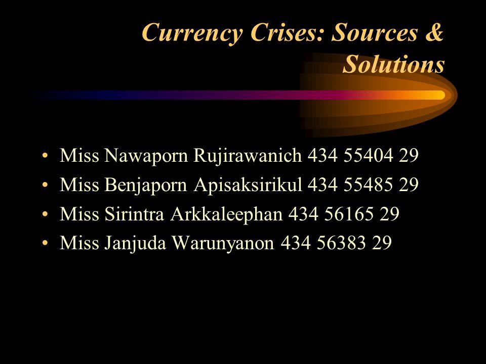 Currency Crises: Sources & Solutions Miss Nawaporn Rujirawanich 434 55404 29 Miss Benjaporn Apisaksirikul 434 55485 29 Miss Sirintra Arkkaleephan 434 56165 29 Miss Janjuda Warunyanon 434 56383 29
