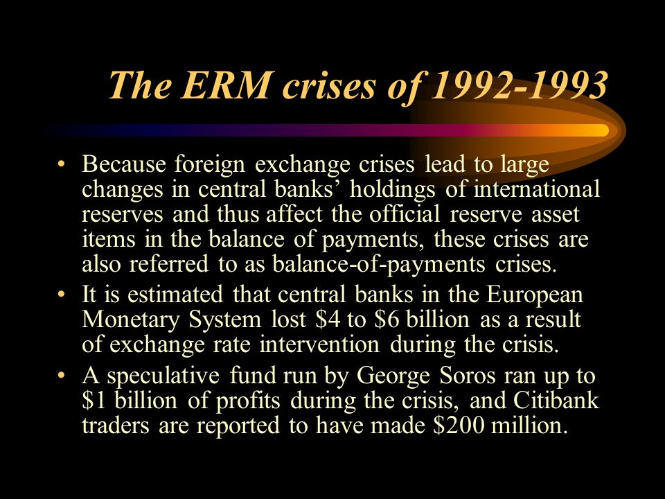 The ERM crises of 1992-1993 Because foreign exchange crises lead to large changes in central banks' holdings of international reserves and thus affect