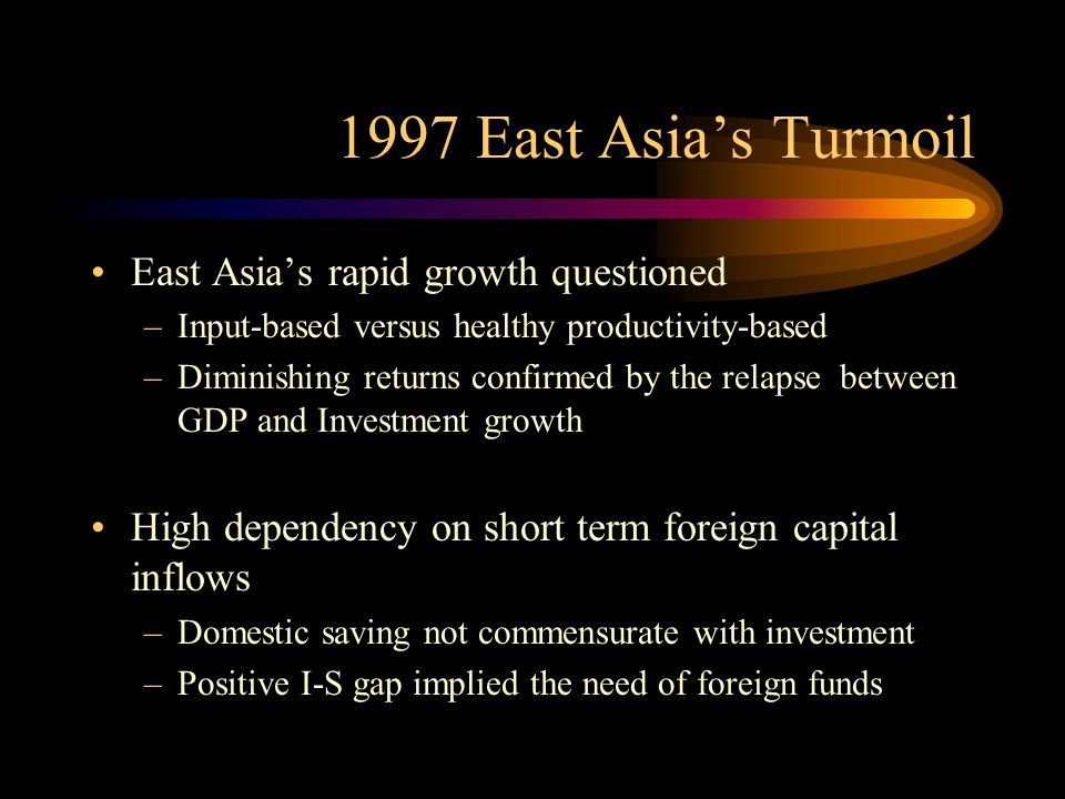 1997 East Asia's Turmoil East Asia's rapid growth questioned –Input-based versus healthy productivity-based –Diminishing returns confirmed by the rela