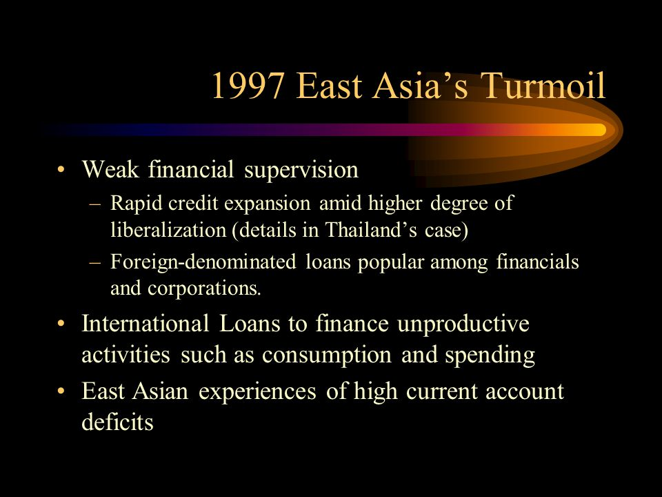 1997 East Asia's Turmoil Weak financial supervision –Rapid credit expansion amid higher degree of liberalization (details in Thailand's case) –Foreign