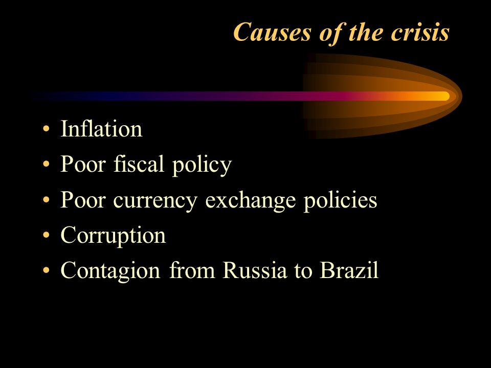 Causes of the crisis Inflation Poor fiscal policy Poor currency exchange policies Corruption Contagion from Russia to Brazil