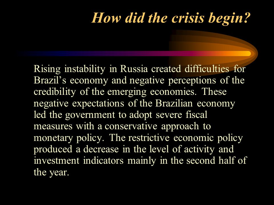How did the crisis begin? Rising instability in Russia created difficulties for Brazil's economy and negative perceptions of the credibility of the em