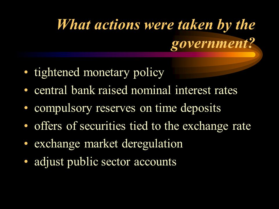 What actions were taken by the government? tightened monetary policy central bank raised nominal interest rates compulsory reserves on time deposits o