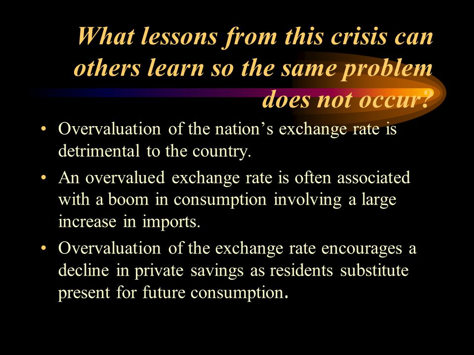 What lessons from this crisis can others learn so the same problem does not occur? Overvaluation of the nation's exchange rate is detrimental to the c