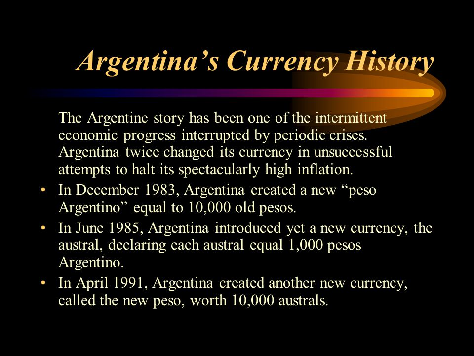 Argentina's Currency History The Argentine story has been one of the intermittent economic progress interrupted by periodic crises. Argentina twice ch