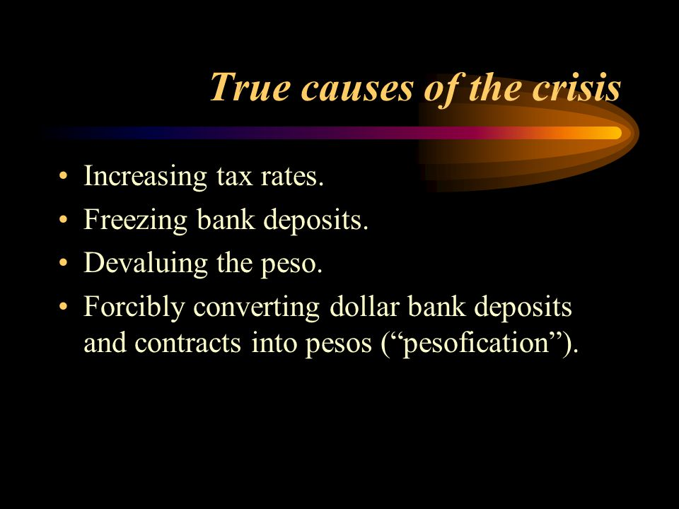 True causes of the crisis Increasing tax rates. Freezing bank deposits. Devaluing the peso. Forcibly converting dollar bank deposits and contracts int