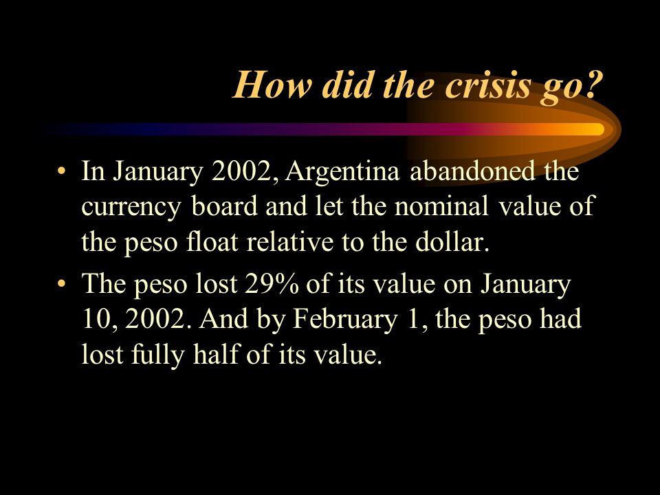 How did the crisis go? In January 2002, Argentina abandoned the currency board and let the nominal value of the peso float relative to the dollar. The