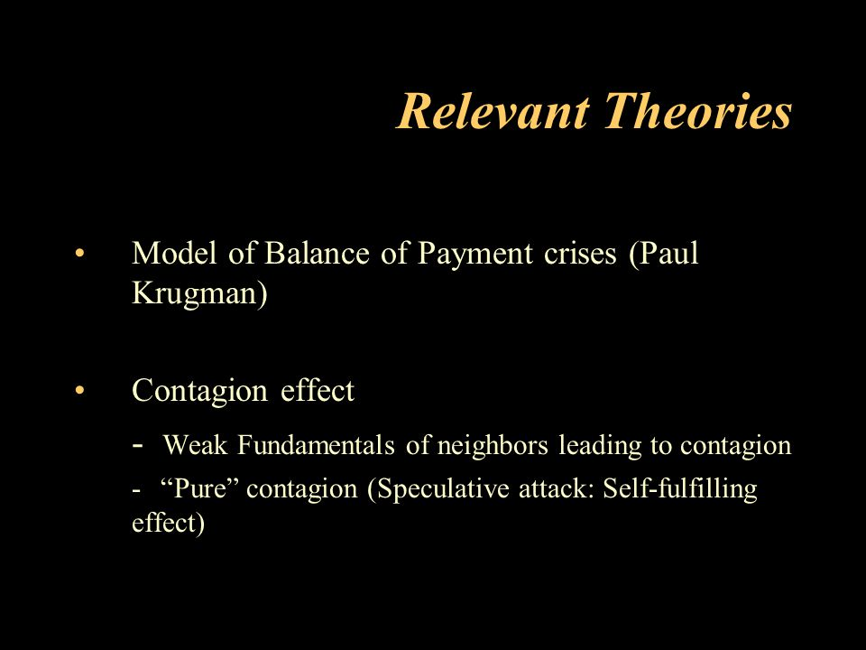 "Relevant Theories Model of Balance of Payment crises (Paul Krugman) Contagion effect - Weak Fundamentals of neighbors leading to contagion - ""Pure"" co"