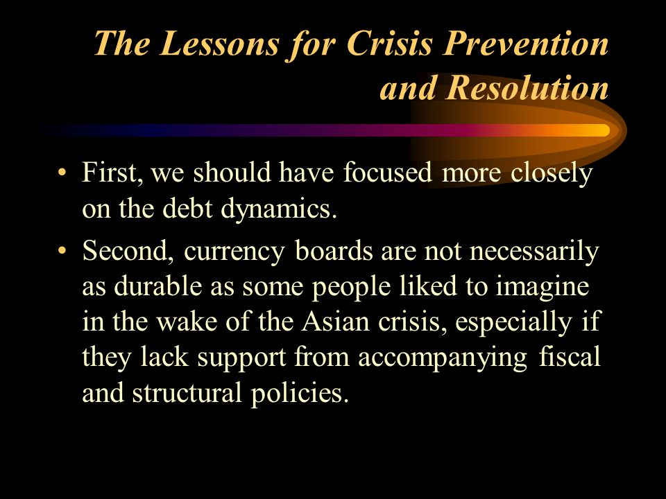 The Lessons for Crisis Prevention and Resolution First, we should have focused more closely on the debt dynamics. Second, currency boards are not nece
