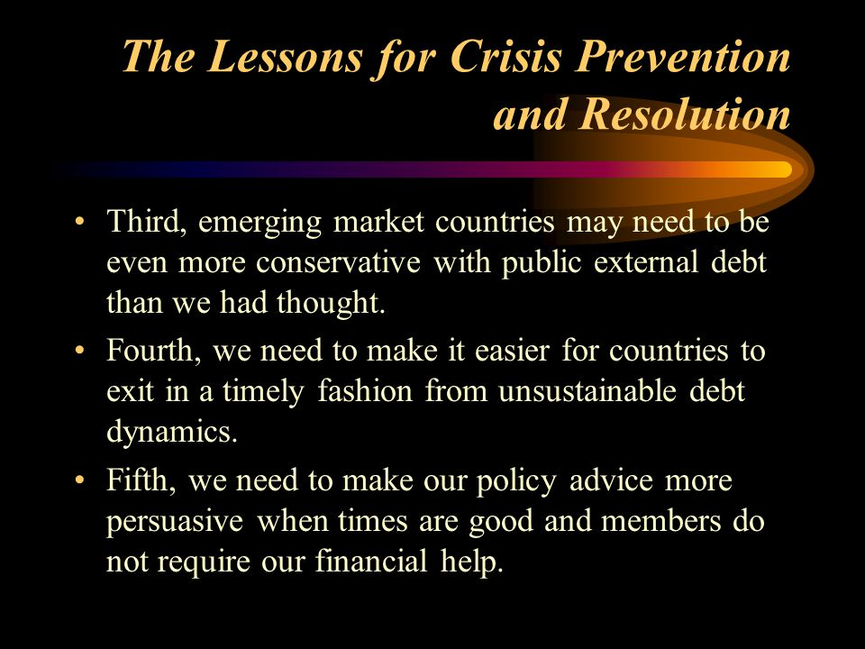 The Lessons for Crisis Prevention and Resolution Third, emerging market countries may need to be even more conservative with public external debt than