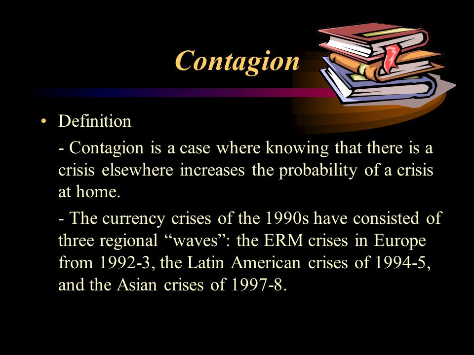 Contagion Definition - Contagion is a case where knowing that there is a crisis elsewhere increases the probability of a crisis at home. - The currenc