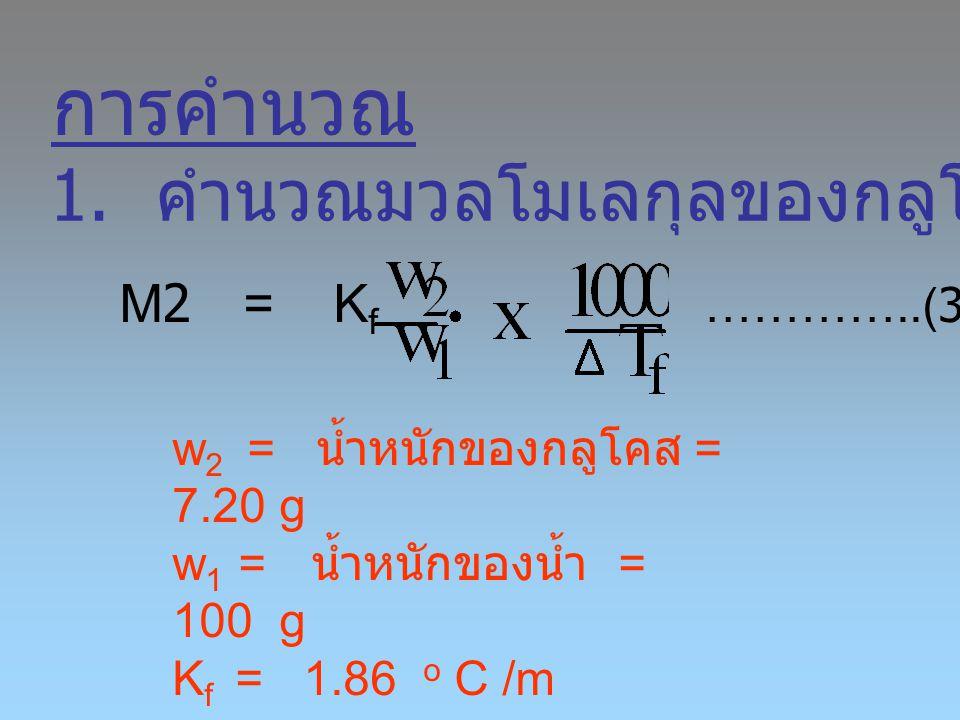 การคำนวณ M2 = K f …………..(3) 1. คำนวณมวลโมเลกุลของกลูโคส w 2 = น้ำหนักของกลูโคส = 7.20 g w 1 = น้ำหนักของน้ำ = 100 g K f = 1.86 o C /m  T f หาจากการทด