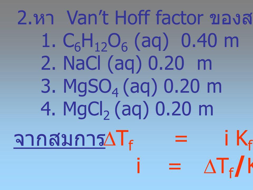 2. หา Van't Hoff factor ของสารละลาย 1. C 6 H 12 O 6 (aq) 0.40 m 2. NaCl (aq) 0.20 m 3. MgSO 4 (aq) 0.20 m 4. MgCl 2 (aq) 0.20 m  T f = i K f m i = 